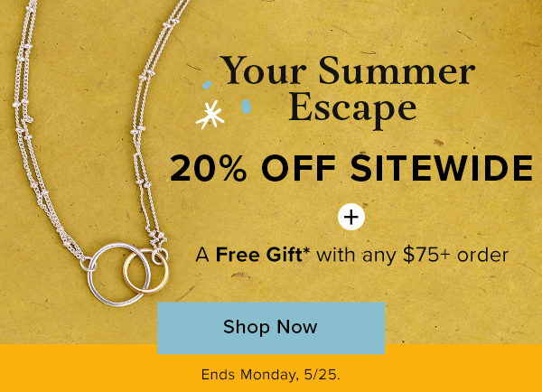 Your Summer Escape Starts Now! 20% Off Sitewide + a Free Gift with any $75+ order.